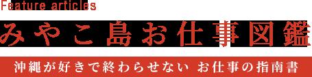 Feature articles みやこ島お仕事図鑑 ~沖縄が好きで終わらせない お仕事の指南書